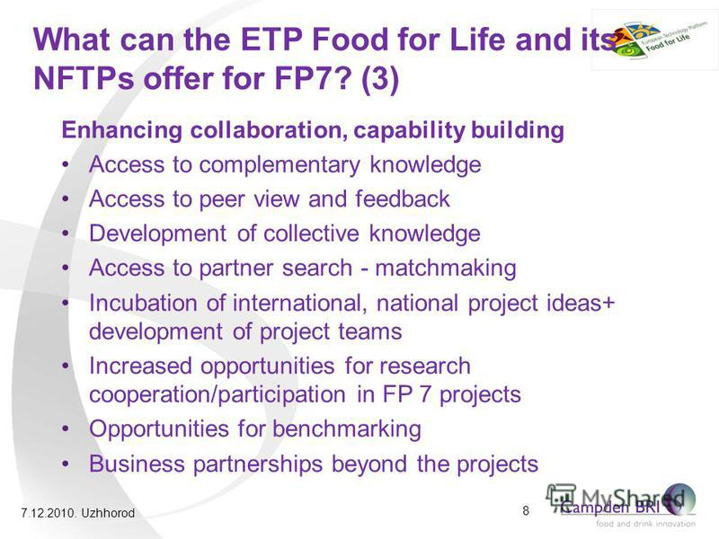 What can the ETP Food for Life and its NFTPs offer for FP7? (3) Enhancing collaboration, capability building Access to complementary knowledge Access to peer view and feedback Development of collective knowledge Access to partner search - matchmaking