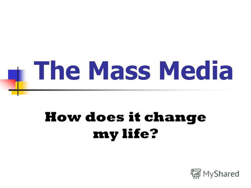 The Mass Media How does it change my life?