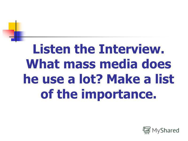 Listen the Interview. What mass media does he use a lot? Make a list of the importance.