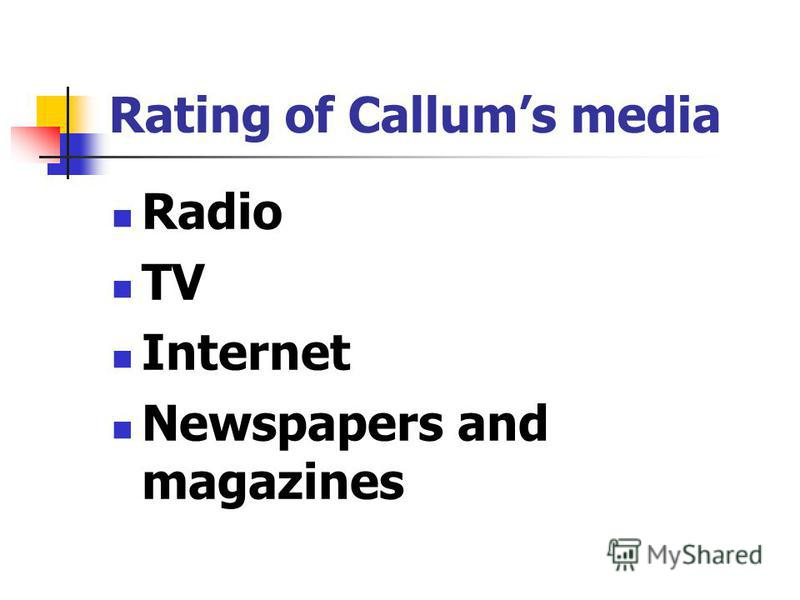 Rating of Callums media Radio TV Internet Newspapers and magazines