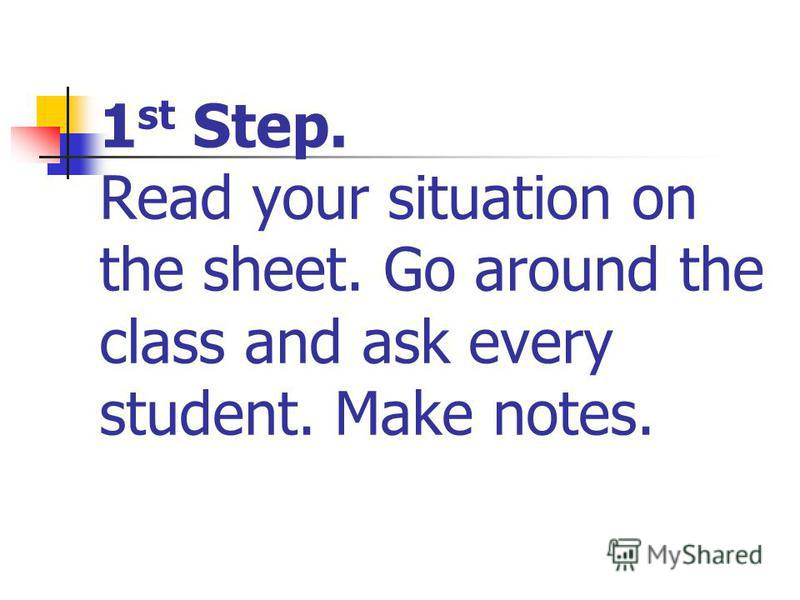 1 st Step. Read your situation on the sheet. Go around the class and ask every student. Make notes.