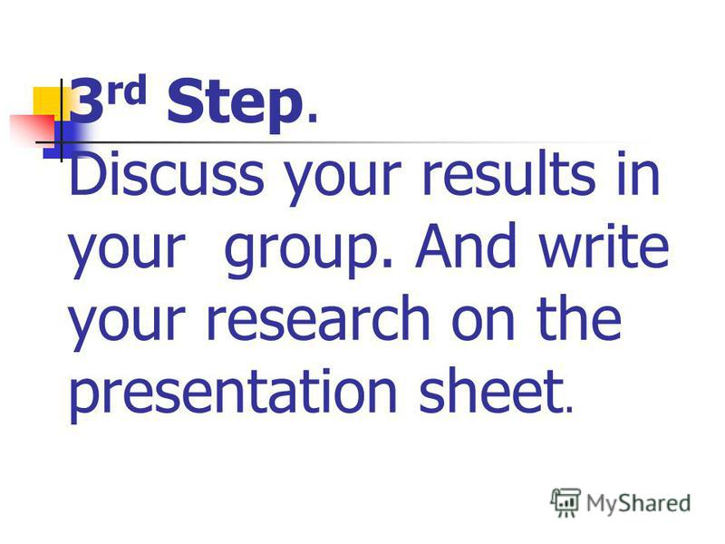 3 rd Step. Discuss your results in your group. And write your research on the presentation sheet.
