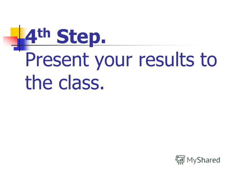 4 th Step. Present your results to the class.