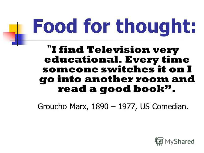 Food for thought: I find Television very educational. Every time someone switches it on I go into another room and read a good book. Groucho Marx, 1890 – 1977, US Comedian.