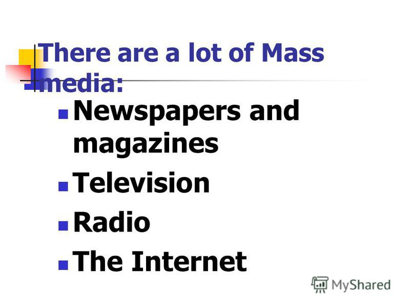 There are a lot of Mass media: Newspapers and magazines Television Radio The Internet