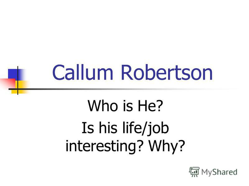 Callum Robertson Who is He? Is his life/job interesting? Why?
