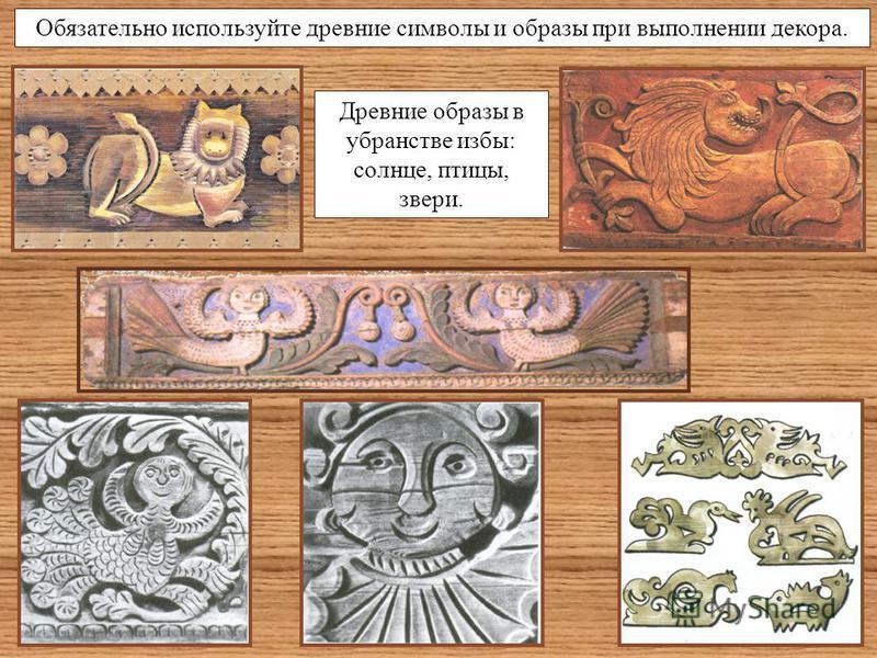 Обязательно используйте древние символы и образы при выполнении декора. Древние образы в убранстве избы: солнце, птицы, звери.