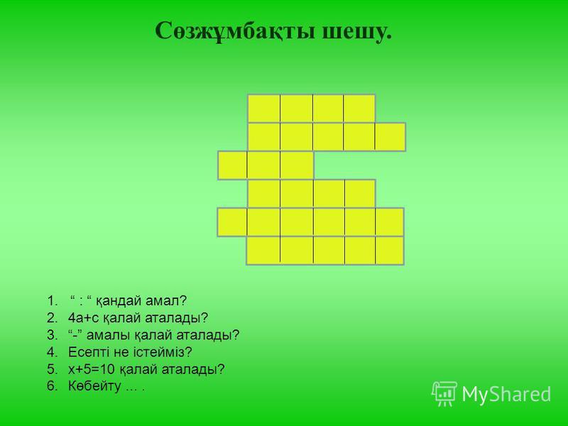 Сөзжұмбақты шешу. 1. : қандай амал? 2.4а+с қалай аталады? 3.- амалы қалай аталады? 4.Есепті не істейміз? 5.х+5=10 қалай аталады? 6.Көбейту....