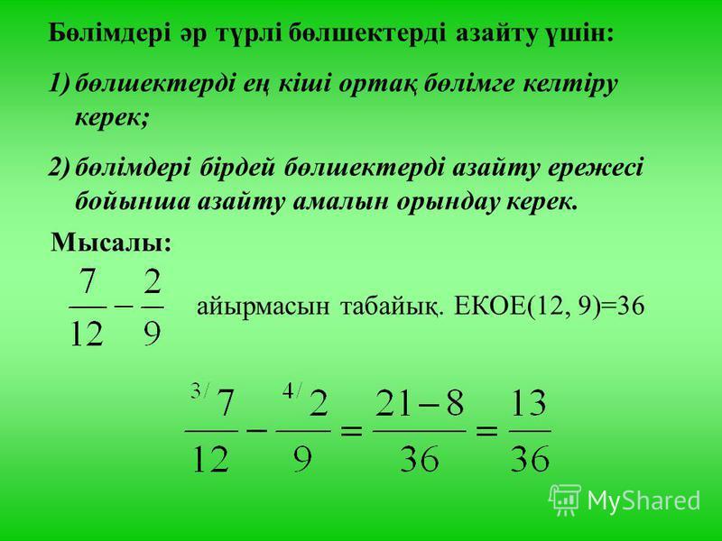 Бөлімдері әр түрлі бөлшектерді азайту үшін: 1)бөлшектерді ең кіші ортақ бөлімге келтіру керек; 2)бөлімдері бірдей бөлшектерді азайту ережесі бойынша азайту амалын орындау керек. Мысалы: айырмасын табайық. ЕКОЕ(12, 9)=36
