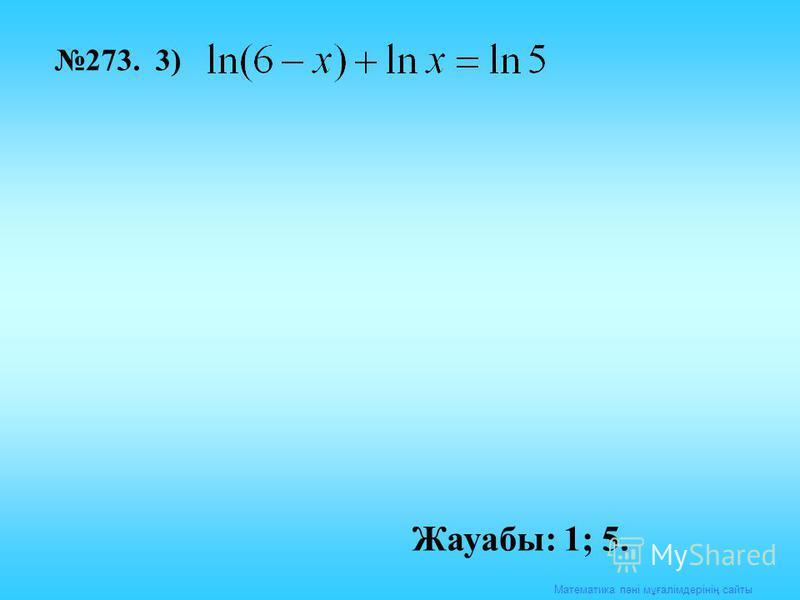 Математика пәні мұғалімдерінің сайты 273. 3) Жауабы: 1; 5.