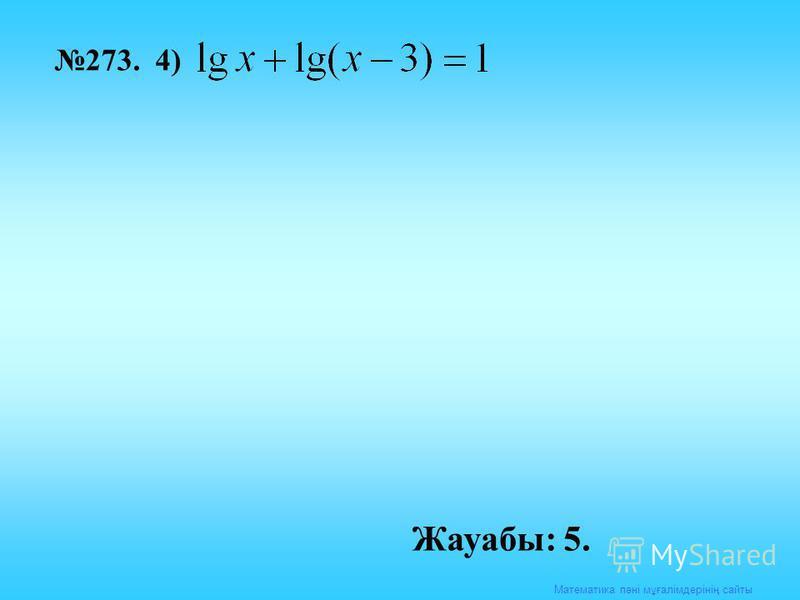 Математика пәні мұғалімдерінің сайты 273. 4) Жауабы: 5.