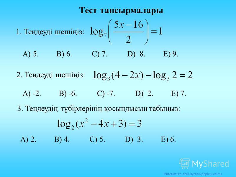 Математика пәні мұғалімдерінің сайты Тест тапсырмалары 1. Теңдеуді шешіңіз: А) 5. В) 6. С) 7. D) 8. E) 9. 2. Теңдеуді шешіңіз: А) -2. В) -6. С) -7. D) 2. E) 7. 3. Теңдеудің түбірлерінің қосындысын табыңыз: А) 2. В) 4. С) 5. D) 3. E) 6.