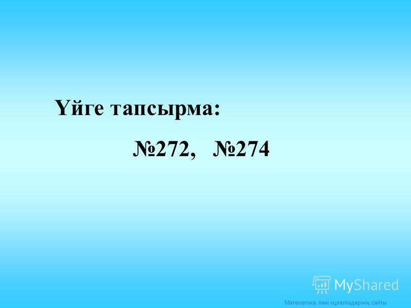 Математика пәні мұғалімдерінің сайты Үйге тапсырма: 272, 274
