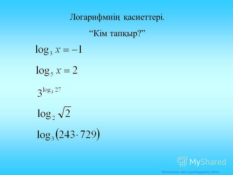Математика пәні мұғалімдерінің сайты Логарифмнің қасиеттері. Кім тапқыр?