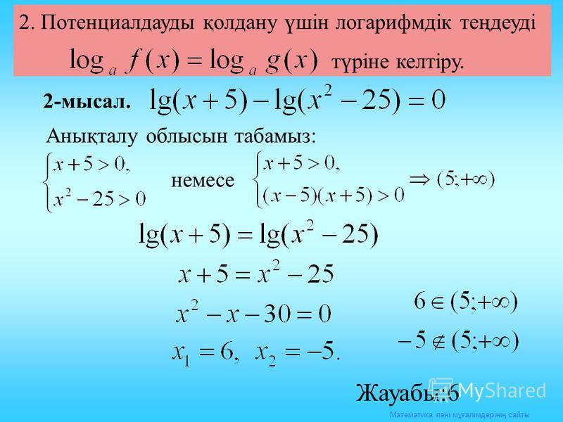 Математика пәні мұғалімдерінің сайты 2. Потенциалдауды қолдану үшін логарифмдік теңдеуді түріне келтіру. 2-мысал. Анықталу облысын табамыз: немесе Жауабы:6