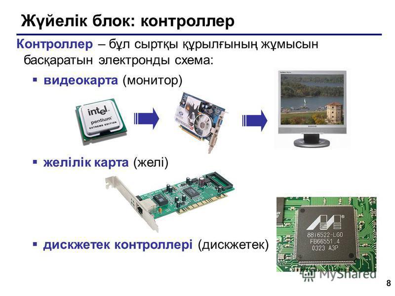 8 Жүйелік блок: контроллер Контроллер – бұл сыртқы құрылғының жұмысын басқаратын электронды схема: видеокарта (монитор) желілік карта (желі) дискжетек контроллері (дискжетек)