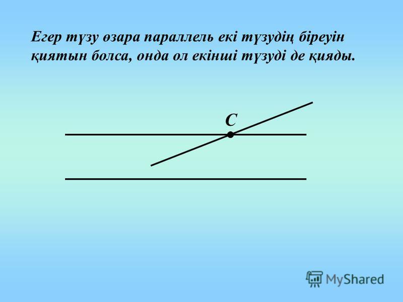 Егер түзу өзара параллель екі түзудің біреуін қиятын болса, онда ол екінші түзуді де қияды. С