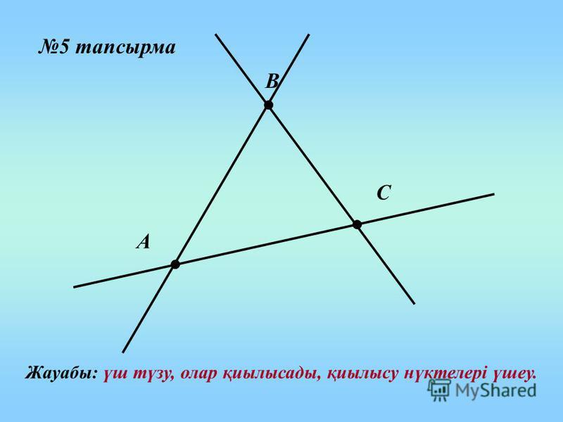 5 тапсырма А В С Жауабы: үш түзу, олар қиылысады, қиылысу нүктелері үшеу.
