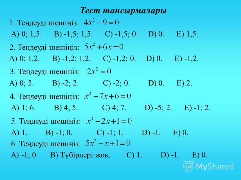 Тест тапсырмалары 1. Теңдеуді шешіңіз: 2. Теңдеуді шешіңіз: 3. Теңдеуді шешіңіз: 4. Теңдеуді шешіңіз: 5. Теңдеуді шешіңіз: 6. Теңдеуді шешіңіз: А) 0; 1,5. В) -1,5; 1,5. С) -1,5; 0. D) 0. Е) 1,5. А) 0; 1,2. В) -1,2; 1,2. С) -1,2; 0. D) 0. Е) -1,2. А)