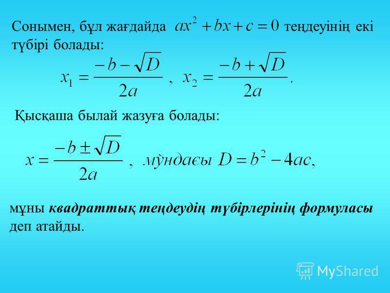 Сонымен, бұл жағдайда теңдеуінің екі түбірі болады: Қысқаша былай жазуға болады: мұны квадраттық теңдеудің түбірлерінің формуласы деп атайды.