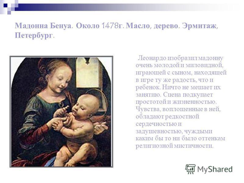 Мадонна Бенуа. Около 1478 г. Масло, дерево. Эрмитаж, Петербург. Леонардо изобразил мадонну очень молодой и миловидной, играющей с сыном, находящей в игре ту же радость, что и ребенок. Ничто не мешает их занятию. Сцена подкупает простотой и жизненност
