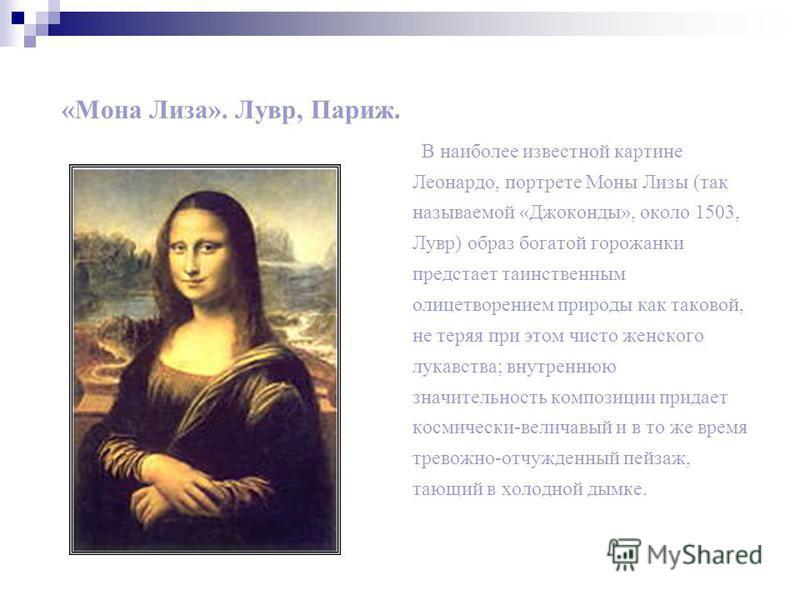 «Мона Лиза». Лувр, Париж. В наиболее известной картине Леонардо, портрете Моны Лизы (так называемой «Джоконды», около 1503, Лувр) образ богатой горожанки предстает таинственным олицетворением природы как таковой, не теряя при этом чисто женского лука