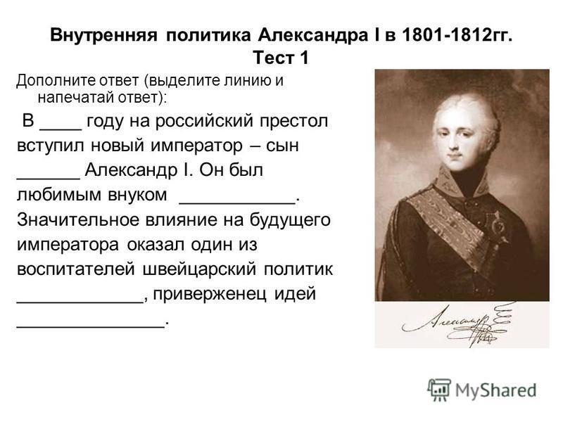 Внутренняя политика Александра I в 1801-1812 гг. Тест 1 Дополните ответ (выделите линию и напечатай ответ): В ____ году на российский престол вступил новый император – сын ______ Александр I. Он был любимым внуком ___________. Значительное влияние на