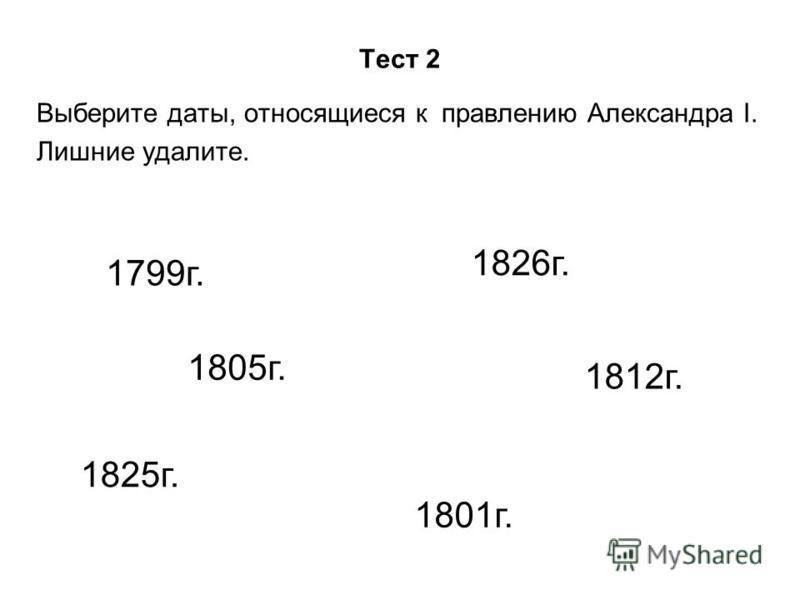 Тест 2 Выберите даты, относящиеся к правлению Александра I. Лишние удалите. 1799 г. 1826 г. 1825 г. 1801 г. 1805 г. 1812 г.