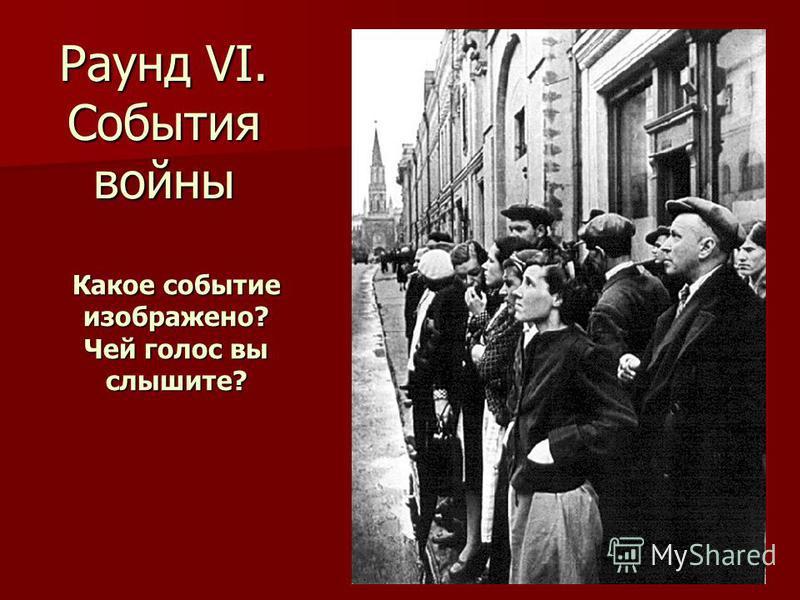Раунд VI. События войны Какое событие изображено? Чей голос вы слышите?