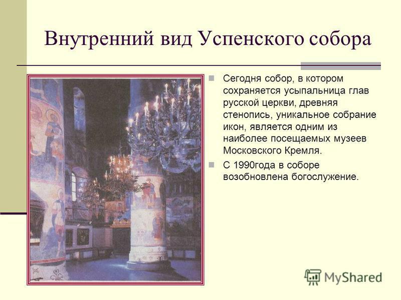 Внутренний вид Успенского собора Сегодня собор, в котором сохраняется усыпальница глав русской церкви, древняя стенопись, уникальное собрание икон, является одним из наиболее посещаемых музеев Московского Кремля. С 1990 года в соборе возобновлена бог