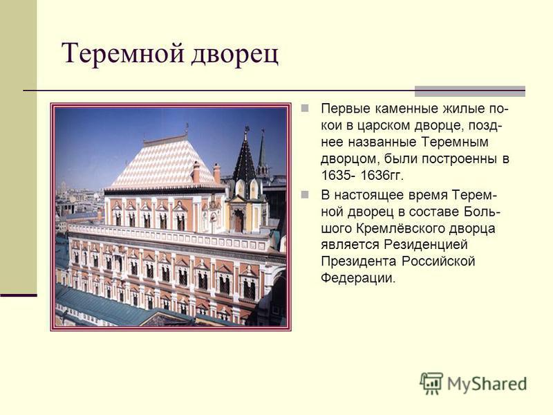 Теремной дворец Первые каменные жилые по- кои в царском дворце, позднее названные Теремным дворцом, были построены в 1635- 1636 гг. В настоящее время Терем- ной дворец в составе Боль- шого Кремлёвского дворца является Резиденцией Президента Российско