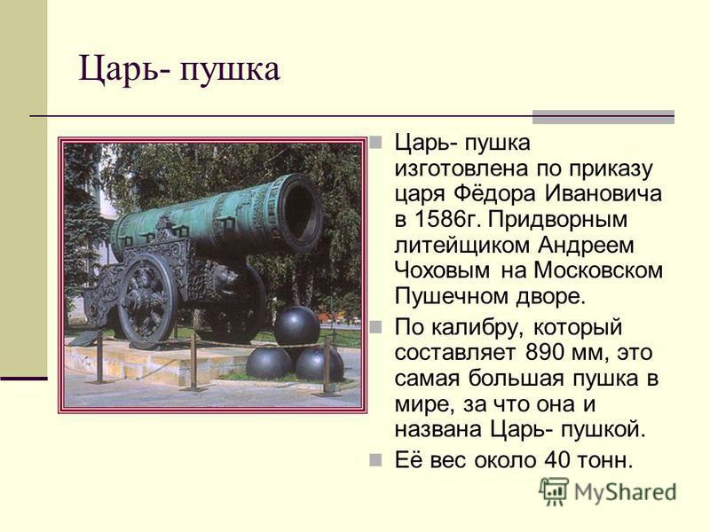 Царь- пушка Царь- пушка изготовлена по приказу царя Фёдора Ивановича в 1586 г. Придворным литейщиком Андреем Чоховым на Московском Пушечном дворе. По калибру, который составляет 890 мм, это самая большая пушка в мире, за что она и названа Царь- пушко