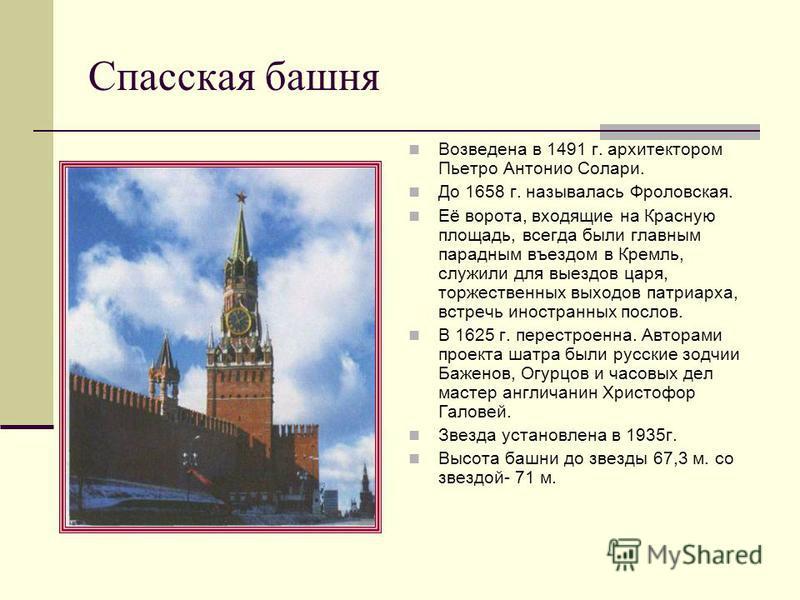 Спасская башня Возведена в 1491 г. архитектором Пьетро Антонио Солари. До 1658 г. называлась Фроловская. Её ворота, входящие на Красную площадь, всегда были главным парадным въездом в Кремль, служили для выездов царя, торжественных выходов патриарха,