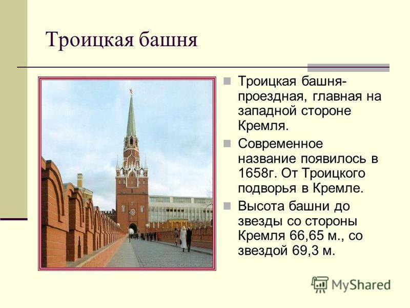 Троицкая башня- проездная, главная на западной стороне Кремля. Современное название появилось в 1658 г. От Троицкого подворья в Кремле. Высота башни до звезды со стороны Кремля 66,65 м., со звездой 69,3 м. Троицкая башня