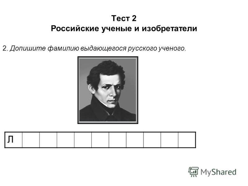 Тест 2 Российские ученые и изобретатели 2. Допишите фамилию выдающегося русского ученого. Л