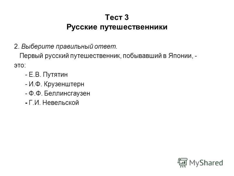 Тест 3 Русские путешественники 2. Выберите правильный ответ. Первый русский путешественник, побывавший в Японии, - это: - Е.В. Путятин - И.Ф. Крузенштерн - Ф.Ф. Беллинсгаузен - Г.И. Невельской