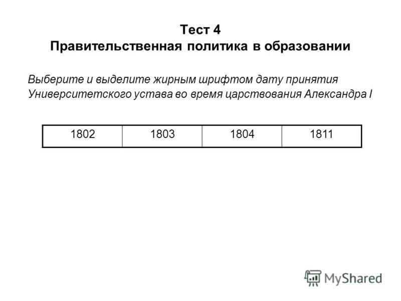 Тест 4 Правительственная политика в образовании Выберите и выделите жирным шрифтом дату принятия Университетского устава во время царствования Александра I 1802180318041811