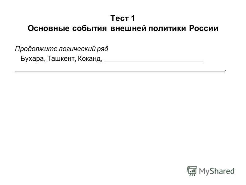 Тест 1 Основные события внешней политики России Продолжите логический ряд Бухара, Ташкент, Коканд, __________________________ _______________________________________________________.