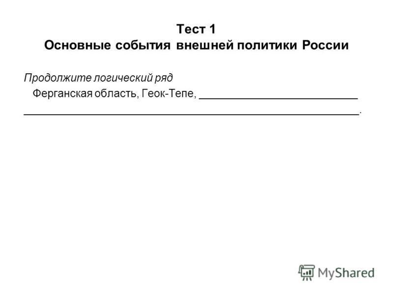 Тест 1 Основные события внешней политики России Продолжите логический ряд Ферганская область, Геок-Тепе, __________________________ _______________________________________________________.