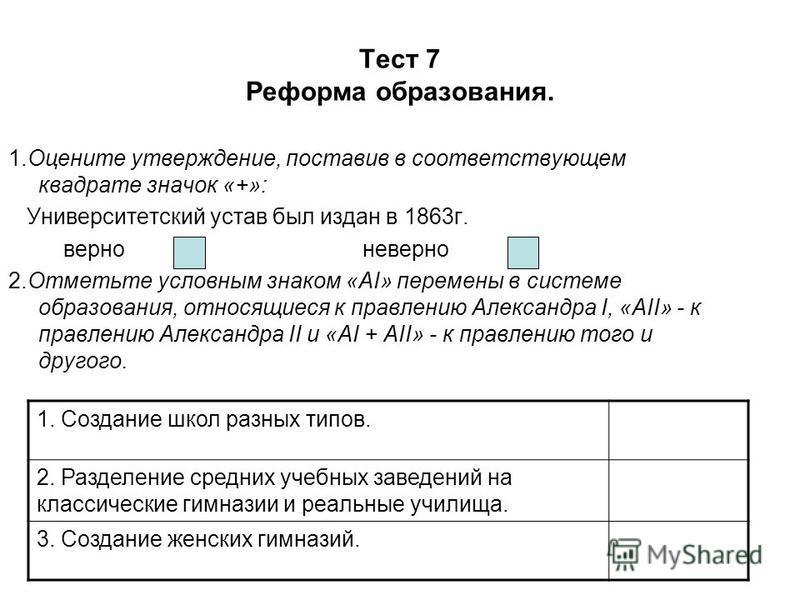 Тест 7 Реформа образования. 1. Оцените утверждение, поставив в соответствующем квадрате значок «+»: Университетский устав был издан в 1863 г. верно неверно 2. Отметьте условным знаком «АI» перемены в системе образования, относящиеся к правлению Алекс