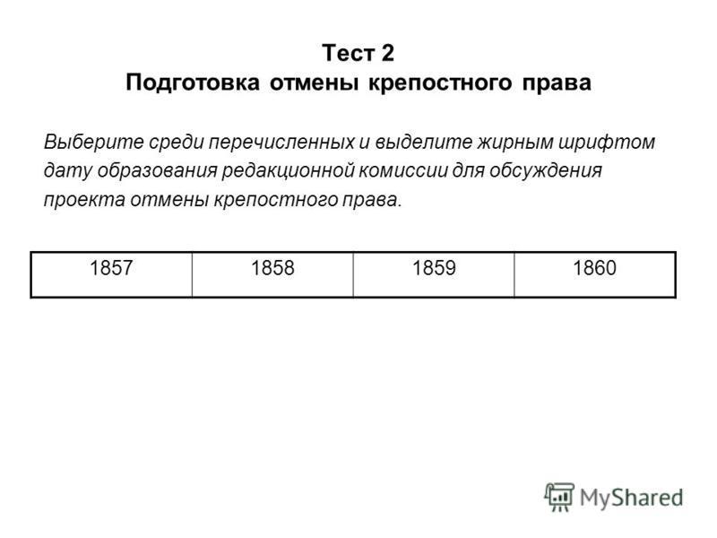 Тест 2 Подготовка отмены крепостного права Выберите среди перечисленных и выделите жирным шрифтом дату образования редакционной комиссии для обсуждения проекта отмены крепостного права. 1857185818591860