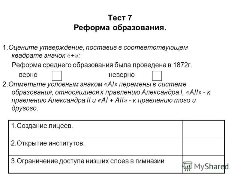 Тест 7 Реформа образования. 1. Оцените утверждение, поставив в соответствующем квадрате значок «+»: Реформа среднего образования была проведена в 1872 г. верно неверно 2. Отметьте условным знаком «АI» перемены в системе образования, относящиеся к пра