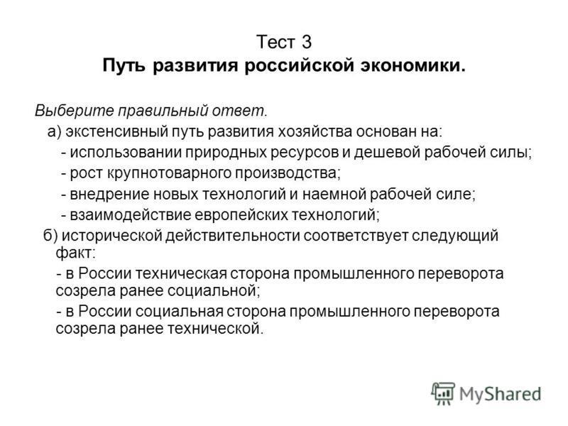 Тест 3 Путь развития российской экономики. Выберите правильный ответ. а) экстенсивный путь развития хозяйства основан на: - использовании природных ресурсов и дешевой рабочей силы; - рост крупно товарного производства; - внедрение новых технологий и