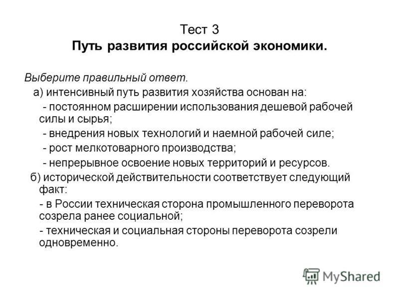 Тест 3 Путь развития российской экономики. Выберите правильный ответ. а) интенсивный путь развития хозяйства основан на: - постоянном расширении использования дешевой рабочей силы и сырья; - внедрения новых технологий и наемной рабочей силе; - рост м