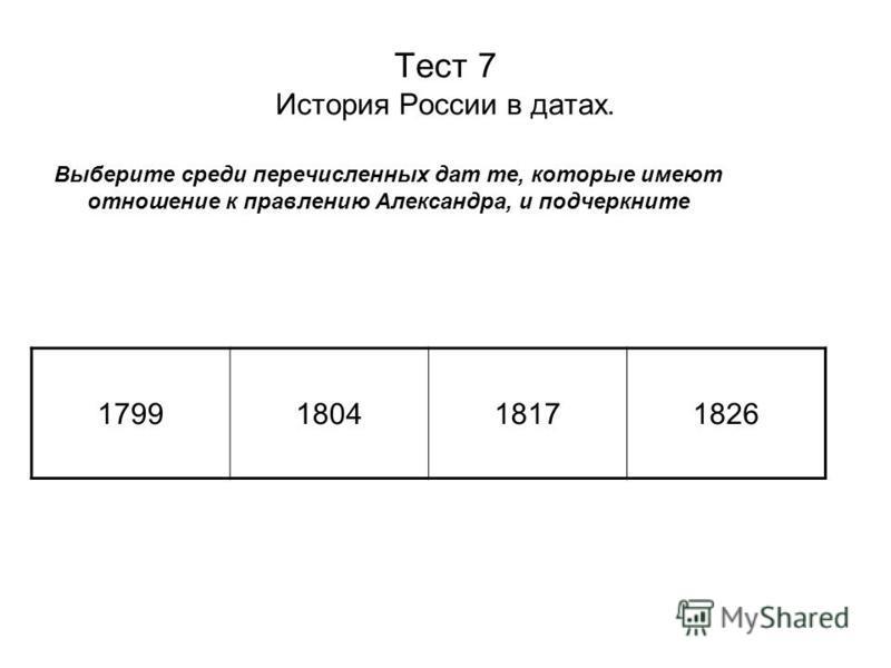 Тест 7 История России в датах. Выберите среди перечисленных дат те, которые имеют отношение к правлению Александра, и подчеркните 1799180418171826