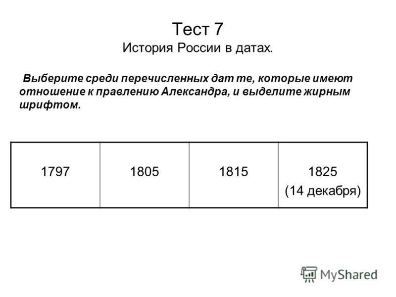 Тест 7 История России в датах. Выберите среди перечисленных дат те, которые имеют отношение к правлению Александра, и выделите жирным шрифтом. 1797180518151825 (14 декабря)