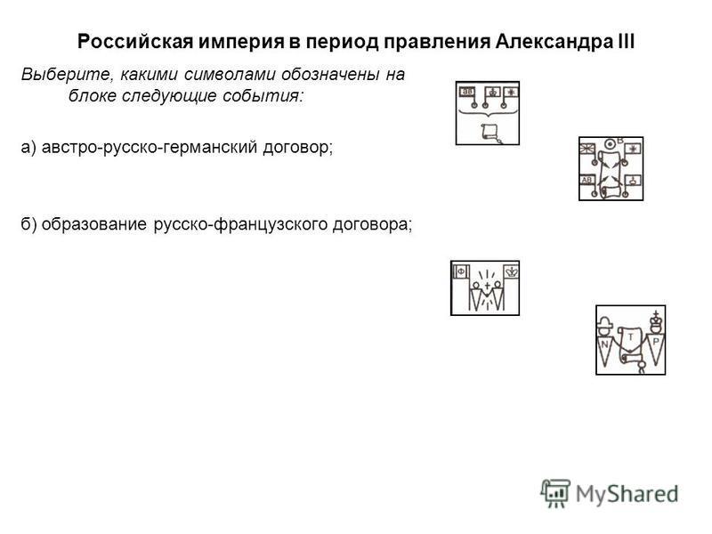 Выберите, какими символами обозначены на блоке следующие события: а) австро-русско-германский договор; б) образование русско-французского договора;