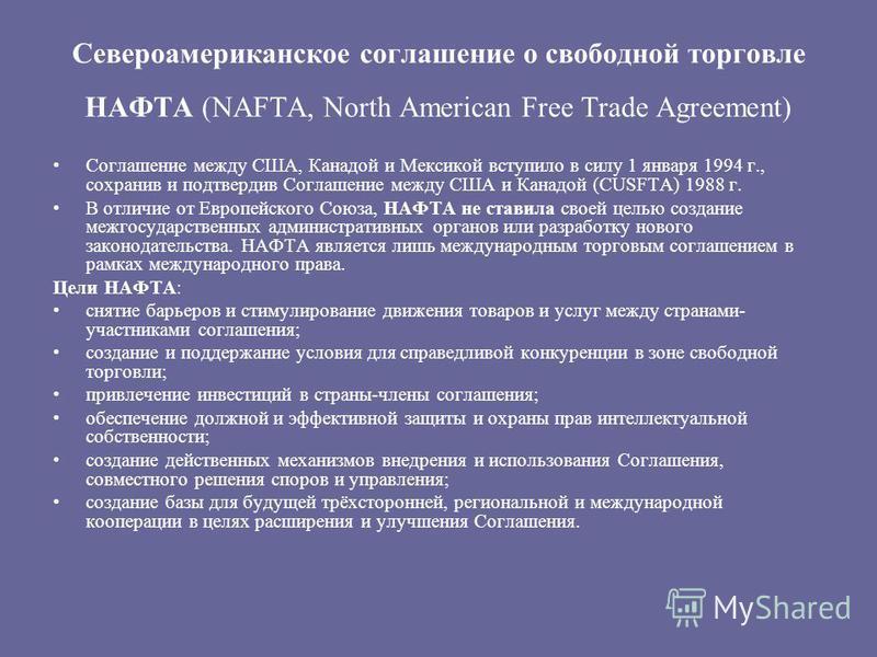 Североамериканское соглашение о свободной торговле НАФТА (NAFTA, North American Free Trade Agreement) Соглашение между США, Канадой и Мексикой вступило в силу 1 января 1994 г., сохранив и подтвердив Соглашение между США и Канадой (CUSFTA) 1988 г. В о