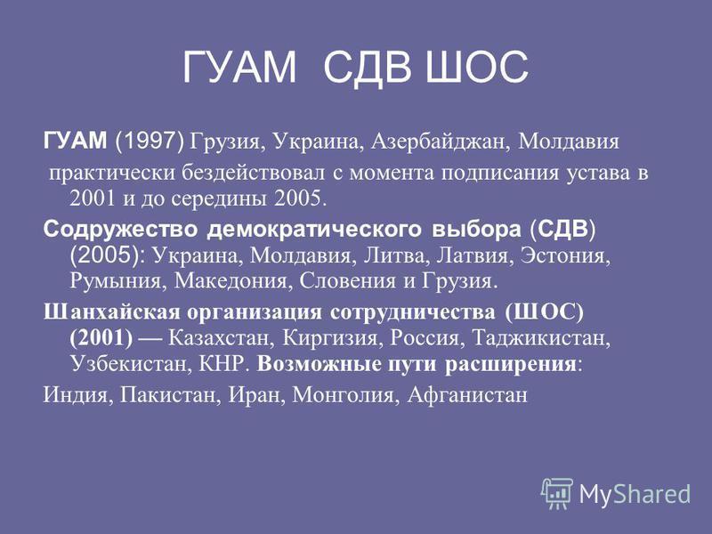 ГУАМ СДВ ШОС ГУАМ (1997) Грузия, Украина, Азербайджан, Молдавия практически бездействовал с момента подписания устава в 2001 и до середины 2005. Содружество демократического выбора (CДВ) (2005): Украина, Молдавия, Литва, Латвия, Эстония, Румыния, Мак