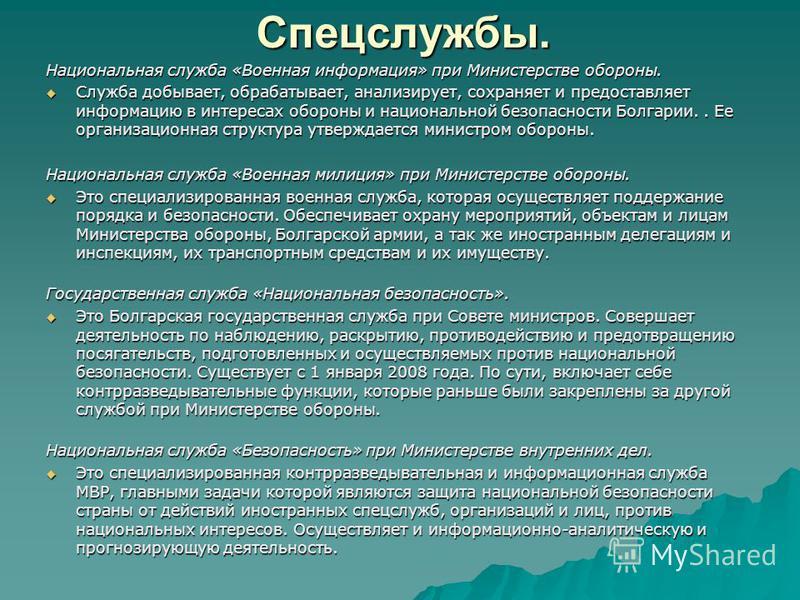 Спецслужбы. Национальная служба «Военная информация» при Министерстве обороны. Служба добывает, обрабатывает, анализирует, сохраняет и предоставляет информацию в интересах обороны и национальной безопасности Болгарии.. Ее организационная структура ут